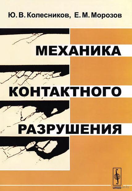 Механика контактного разрушения. Юрий  Колесников, Е. Морозов