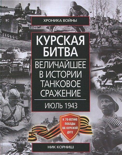 Курская битва. Величайшее в истории танковое сражение. Июль 1943. Ник Корниш