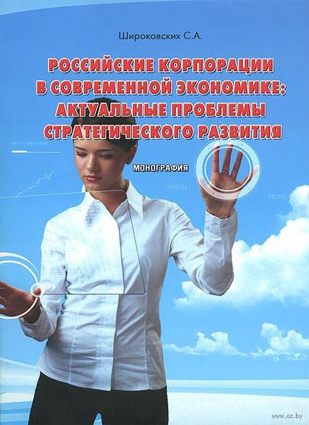 Российские корпорации в современной экономике. Актуальные проблемы стратегического развития. Сергей Широковских