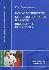 Психологическое консультирование в работе школьного психолога. К. Серебрякова