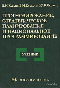 Прогнозирование, стратегическое планирование и национальное программирование. Б. Кузык, Валерий Кушлин, Ю. Яковец