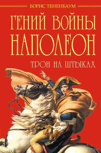 Гений войны Наполеон. Трон на штыках. Борис Тененбаум