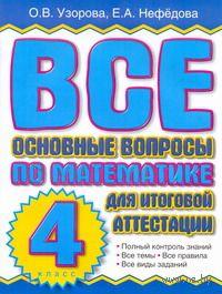 Все основные вопросы по математике для итоговой аттестации. 4 класс. Ольга Узорова, Елена Нефедова