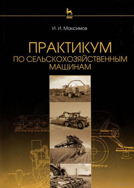 Практикум по сельскохозяйственным машинам. Иван Максимов