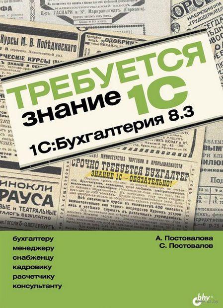 Требуется знание 1С. 1С:Бухгалтерия 8.3. А. Постовалова, С. Постовалов
