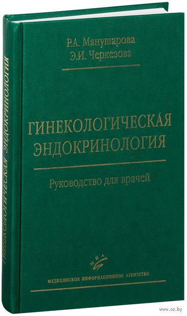 Гинекологическая эндокринология. Руководство для врачей. Роза Манушарова, Эслинда Черкезова