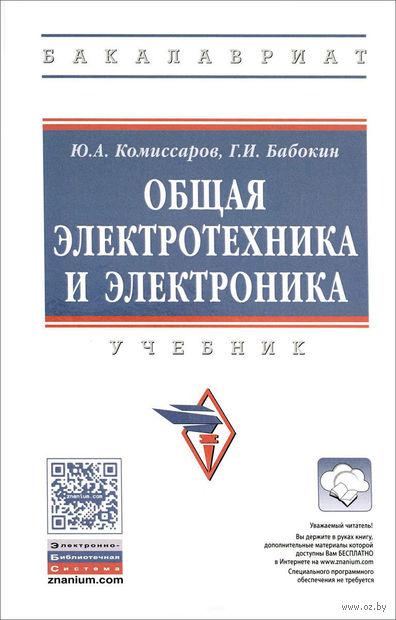 Общая электротехника и электроника. Юрий  Комиссаров , Геннадий  Бабокин