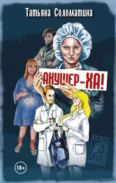 Акушер-Ха!. Татьяна Соломатина
