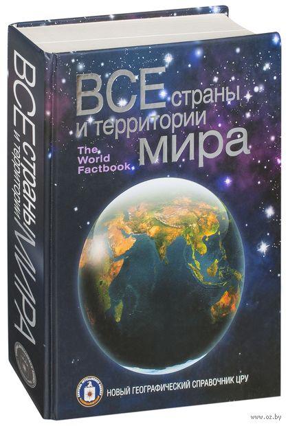 Все страны и территории мира. Новый географический справочник ЦРУ