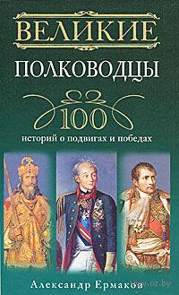 Великие полководцы. 100 историй о подвигах и победах. А. Ермаков