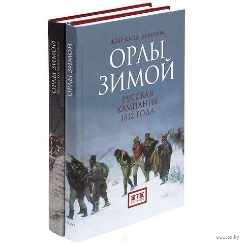Орлы зимой. Русская компания 1812 года (в 2-х книгах). Жан-Клод Дамамм