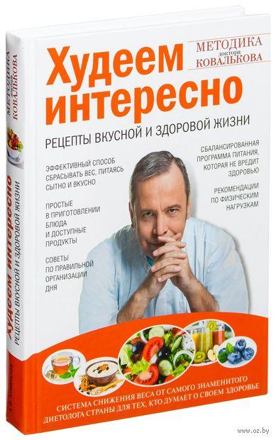 Худеем интересно. Рецепты вкусной и здоровой жизни. Алексей Ковальков