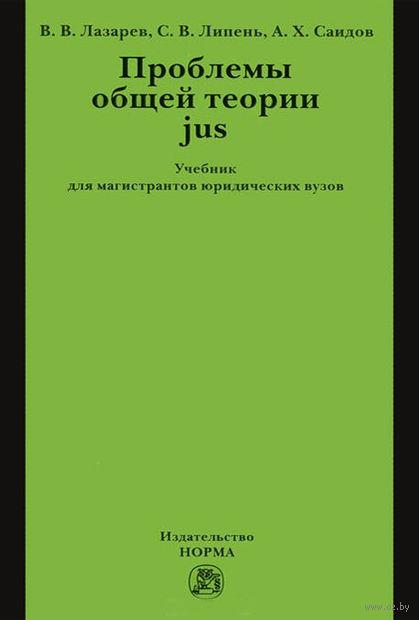 Проблемы общей теории jus. Акмал Саидов, Валерий Лазарев, Сергей Липень