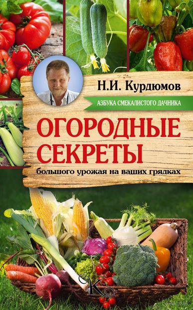 Огородные секреты большого урожая на ваших грядках. Николай Курдюмов