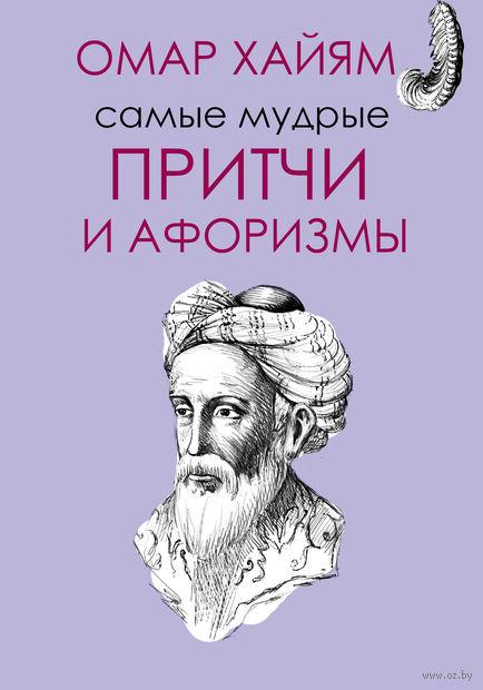 Самые мудрые притчи и афоризмы Омара Хайяма. Омар Хайям