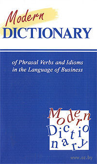 Modern Dictionary of Phrasal Verbs and Idioms in the Language of Business. Клавдия Солодушкина