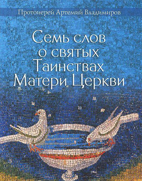 Семь слов о святых Таинствах Матери Церкви. Протоиерей Артемий  Владимиров