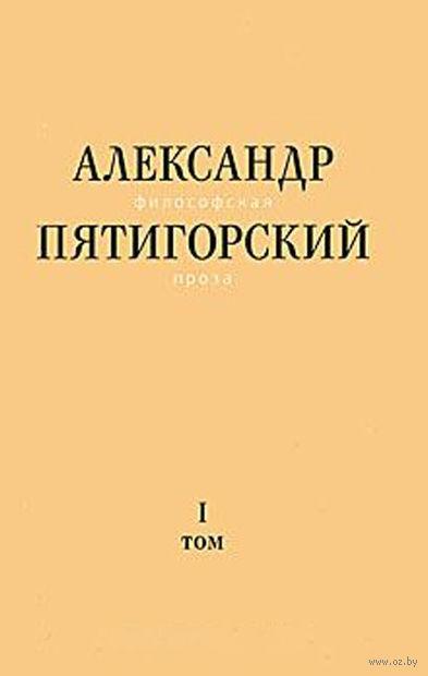 Александр Пятигорский. Философская проза. Том 1. Философия одного переулка. Александр Пятигорский