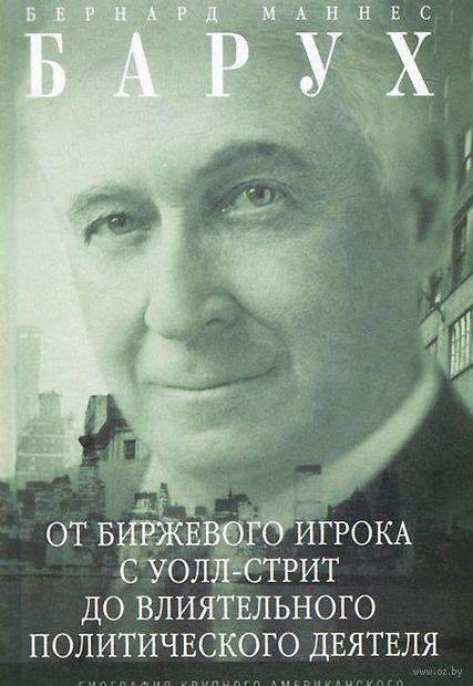 Бернард Барух: от биржевого игрока с Уолл-стрит до влиятельного политического деятеля. Бернард Барух