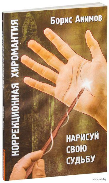 Коррекционная хиромантия. Нарисуй свою судьбу. Борис Акимов