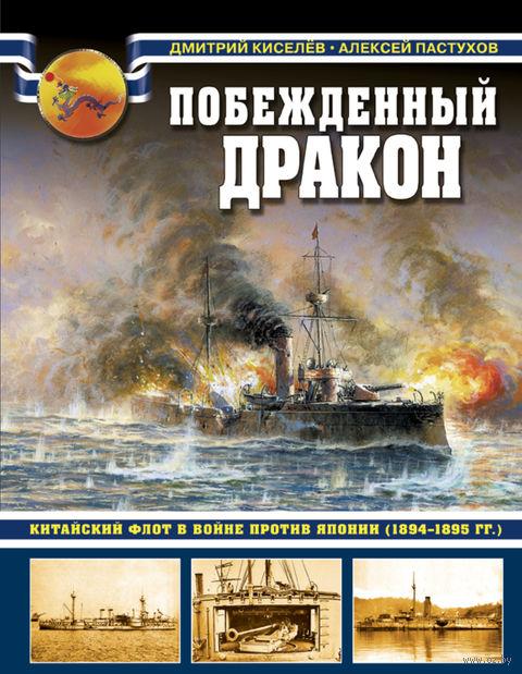Побежденный дракон. Китайский флот в войне против Японии (1894–1895 гг.). Дмитрий Киселев, Алексей Пастухов