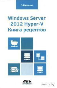 Windows Server 2012 Hyper-V. Книга рецептов. Леандро  Карвальо