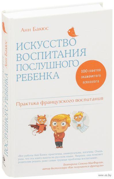 Искусство воспитания послушного ребенка. Анн Бакюс