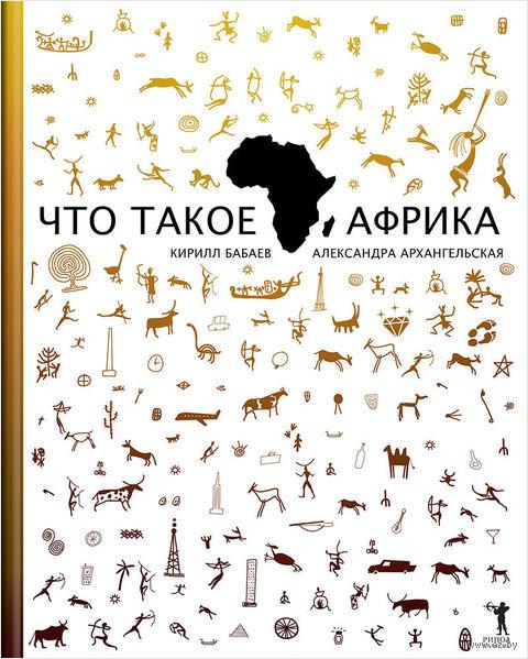 Что такое Африка. Кирилл Бабаев, Александра Архангельская
