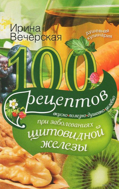 100 рецептов при заболеваниях щитовидной железы. Вкусно, полезно, душевно, целебно. Ирина Вечерская