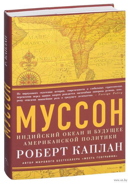 Муссон. Индийский океан и будущее американской политики. Роберт Каплан