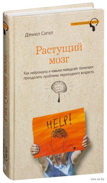 Растущий мозг. Как нейронаука и навыки майндсайт помогают преодолеть проблемы подросткового возраста. Дэниэл Сигел