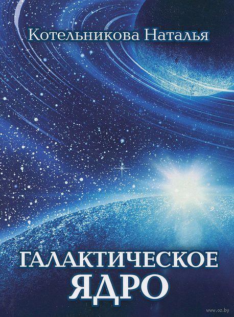 Галактическое ядро. Наталья Котельникова