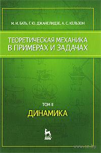 Теоретическая механика в примерах и задачах. В 2 томах. Том 2. Динамика. Моисей Бать, Георгий Джанелидзе, Анатолий Кельзон