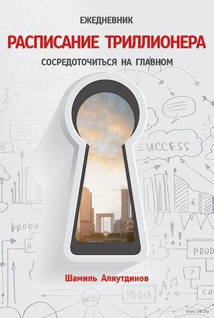 Ежедневник. Расписание Триллионера. Сосредоточиться на главном. Шамиль Аляутдинов