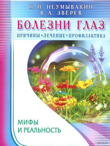 Болезни глаз. Причины, лечение, профилактика. Виталий Зверев, Иван Неумывакин