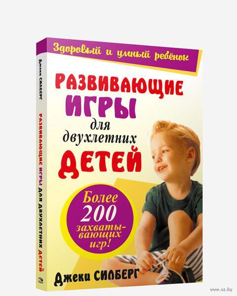 Развивающие игры для двухлетних детей. Более 200 захватывающих игр. Джеки Силберг