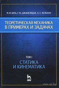 Теоретическая механика в примерах и задачах. В 2 томах. Том 1. Статика и кинематика. Моисей Бать, Георгий Джанелидзе, Анатолий Кельзон