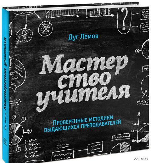 Мастерство учителя. Проверенные техники выдающихся преподавателей. Дуг Лемов