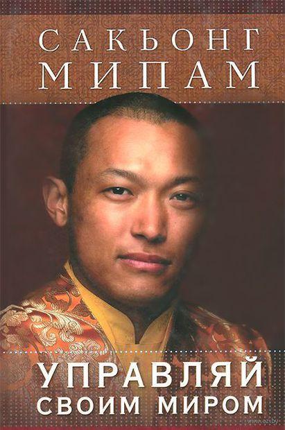 Управляй своим миром. Древние стратегии для современной жизни. Сакьонг Мипам