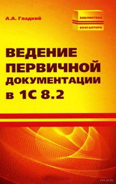 Ведение первичной документации в 1С 8.2. Алексей Гладкий