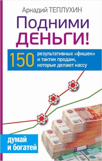 """Подними деньги! 150 результативных """"фишек"""" и тактик продаж, которые делают кассу. Аркадий Теплухин"""