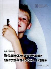 Методические рекомендации при устройстве ребенка в семью. Олег Рожков
