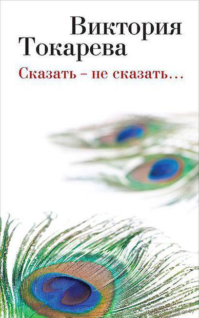 Сказать - не сказать.... Виктория Токарева