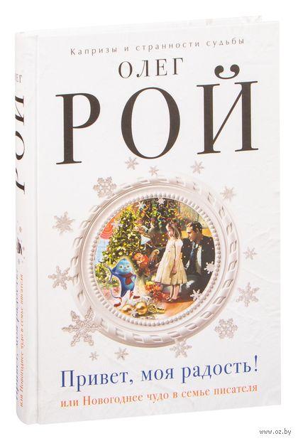 Привет, моя радость! или Новогоднее чудо в семье писателя. Олег Рой
