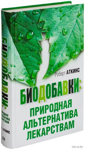 Биодобавки: природная альтернатива лекарствам. Роберт Аткинс