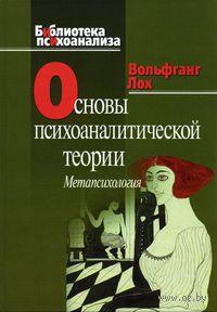 Основы психоаналитической теории. Метапсихология. Вольфгант Лох, Гельмут Хинц