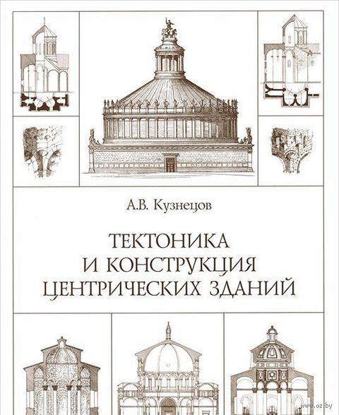 Тектоника и конструкция центрических зданий. А. Кузнецов