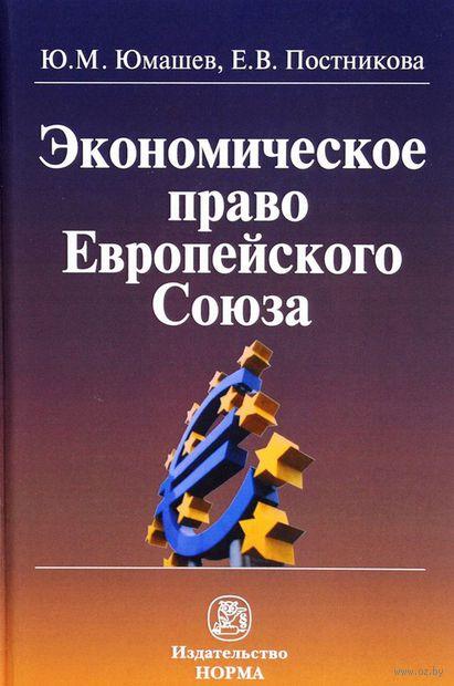 Экономическое право Европейского Союза. Юрий Юмашев, Е. Постникова