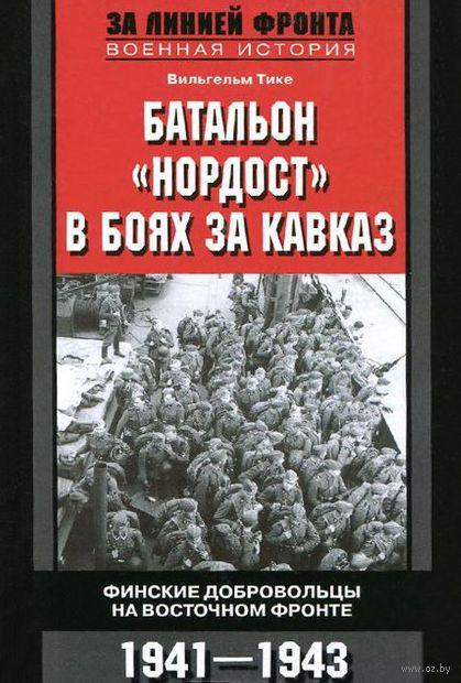 """Батальон """"Нордост"""" в боях за Кавказ. Финские добровольцы на Восточном фронте. 1941-1943. Вильгельм Тике"""