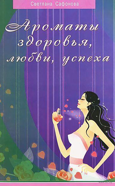 Ароматы здоровья, любви, успеха. Ваш гид в мире запахов. Светлана Сафонова